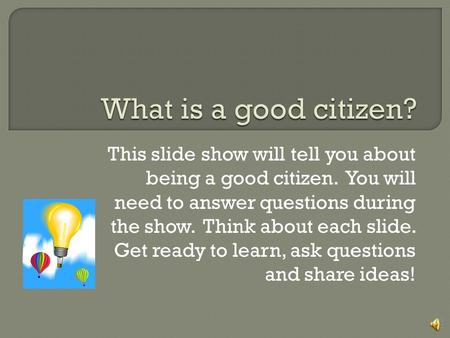 What is a good citizen? This slide show will tell you about being a good citizen. You will need to answer questions during the show. Think about each.