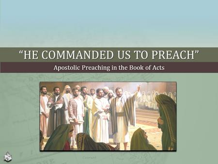 """HE COMMANDED US TO PREACH"" Apostolic Preaching in the Book of ActsApostolic Preaching in the Book of Acts."