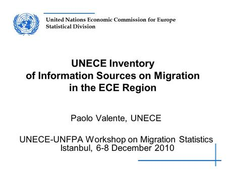 United Nations Economic Commission for Europe Statistical Division UNECE Inventory of Information Sources on Migration in the ECE Region Paolo Valente,