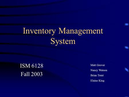 Inventory Management System ISM 6128 Fall 2003 Matt Grover Nancy Watson Brian Trent Elaine King.