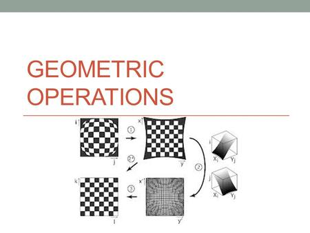 GEOMETRIC OPERATIONS. Transformations and directions Affine (linear) transformations Translation, rotation and scaling Non linear (Warping transformations)