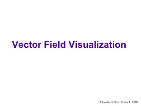Vector Field Visualization * T. Moeller, H. Shen 의 slide 를 이용함.