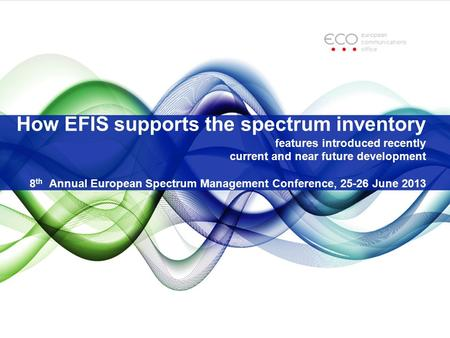 How EFIS supports the spectrum inventory features introduced recently current and near future development 8 th Annual European Spectrum Management Conference,