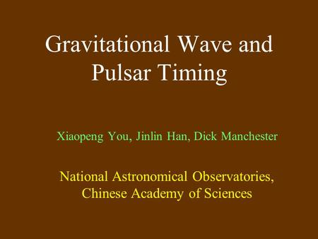 Gravitational Wave and Pulsar Timing Xiaopeng You, Jinlin Han, Dick Manchester National Astronomical Observatories, Chinese Academy of Sciences.