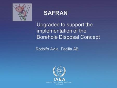 SAFRAN Upgraded to support the implementation of the Borehole Disposal Concept Rodolfo Avila, Facilia AB.