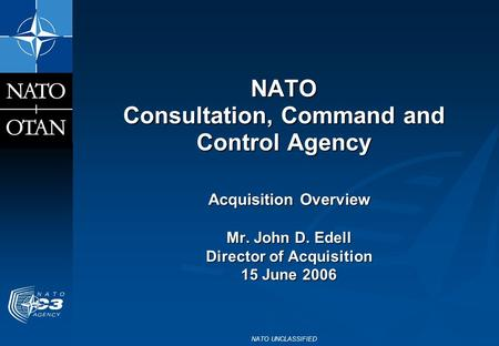 NATO UNCLASSIFIED NATO Consultation, Command and Control Agency Acquisition Overview Mr. John D. Edell Director of Acquisition 15 June 2006.