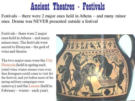 Ancient Theatres - Festivals Festivals – there were 2 major ones held in Athens – and many minor ones. Drama was NEVER presented outside a festival Festivals.