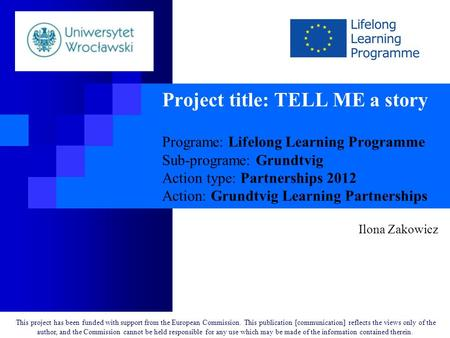 Project title: TELL ME a story Programe: Lifelong Learning Programme Sub-programe: Grundtvig Action type: Partnerships 2012 Action: Grundtvig Learning.