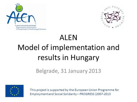 ALEN Model of implementation and results in Hungary Belgrade, 31 January 2013 This project is supported by the European Union Programme for Employment.