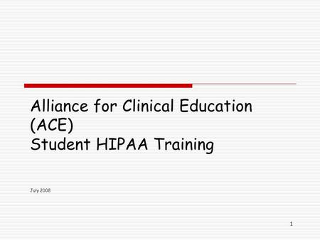 1 Alliance for Clinical Education (ACE) Student HIPAA Training July 2008.