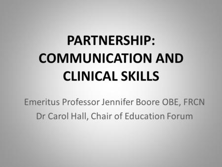 PARTNERSHIP: COMMUNICATION AND CLINICAL SKILLS Emeritus Professor Jennifer Boore OBE, FRCN Dr Carol Hall, Chair of Education Forum.