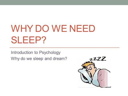 WHY DO WE NEED SLEEP? Introduction to Psychology Why do we sleep and dream?