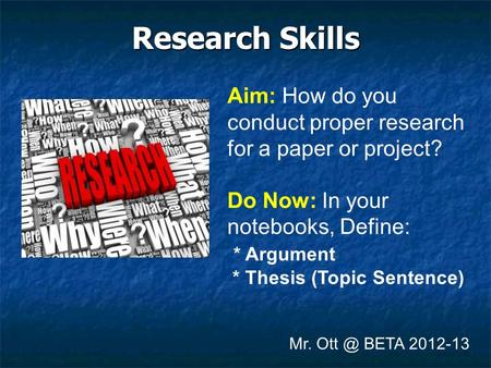 Research Skills Mr. BETA 2012-13 Aim: How do you conduct proper research for a paper or project? Do Now: In your notebooks, Define: * Argument *