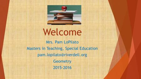 Welcome Mrs. Pam LoPilato Masters in Teaching, Special Education Geometry 2015-2016.