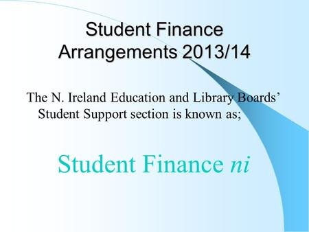 Student Finance Arrangements 2013/14 The N. Ireland Education and Library Boards' Student Support section is known as; Student Finance ni.