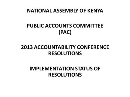NATIONAL ASSEMBLY OF KENYA PUBLIC ACCOUNTS COMMITTEE (PAC) 2013 ACCOUNTABILITY CONFERENCE RESOLUTIONS IMPLEMENTATION STATUS OF RESOLUTIONS.