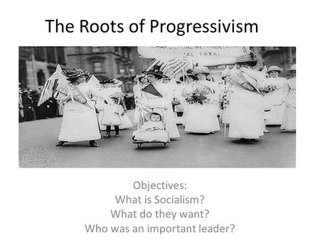 The Roots of Progressivism Objectives: What is Socialism? What do they want? Who was an important leader?