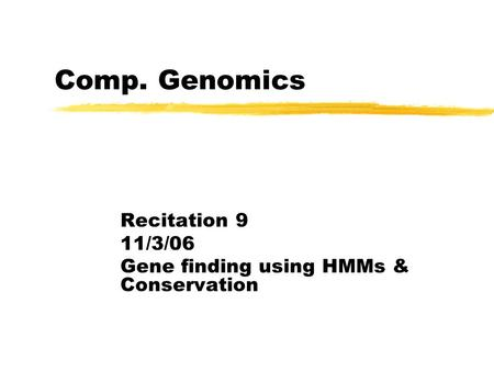 Comp. Genomics Recitation 9 11/3/06 Gene finding using HMMs & Conservation.