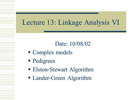 Lecture 13: Linkage Analysis VI Date: 10/08/02  Complex models  Pedigrees  Elston-Stewart Algorithm  Lander-Green Algorithm.
