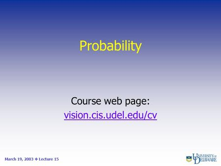 Probability Course web page: vision.cis.udel.edu/cv March 19, 2003  Lecture 15.