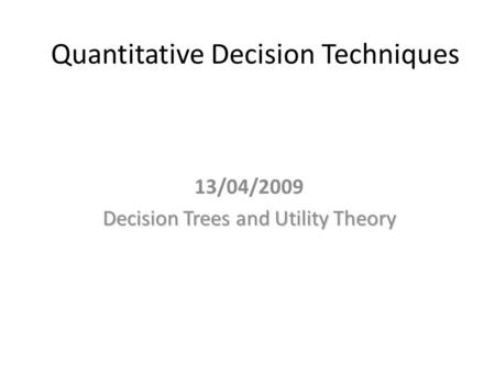 Quantitative Decision Techniques 13/04/2009 Decision Trees and Utility Theory.