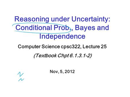 Reasoning under Uncertainty: Conditional Prob., Bayes and Independence Computer Science cpsc322, Lecture 25 (Textbook Chpt 6.1.3.1-2) Nov, 5, 2012.