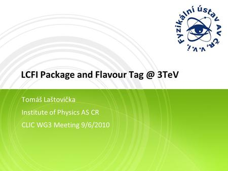 LCFI Package and Flavour 3TeV Tomáš Laštovička Institute of Physics AS CR CLIC WG3 Meeting 9/6/2010.