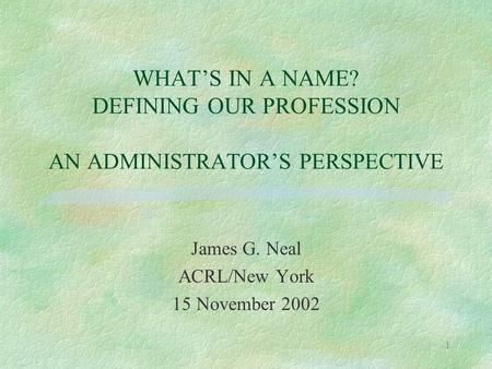 1 WHAT'S IN A NAME? DEFINING OUR PROFESSION AN ADMINISTRATOR'S PERSPECTIVE James G. Neal ACRL/New York 15 November 2002.