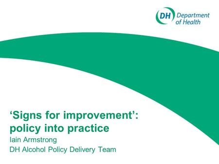 'Signs for improvement': policy into practice Iain Armstrong DH Alcohol Policy Delivery Team.