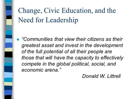 "Change, Civic Education, and the Need for Leadership ""Communities that view their citizens as their greatest asset and invest in the development of the."