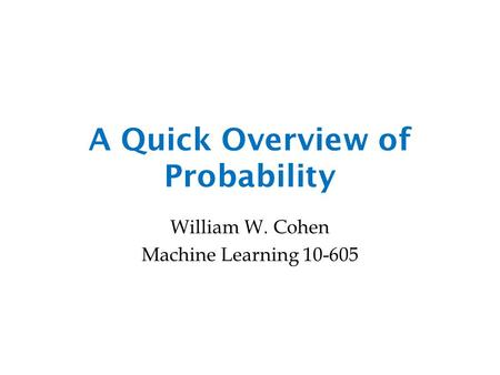 A Quick Overview of Probability William W. Cohen Machine Learning 10-605.