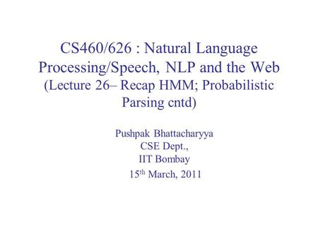 CS460/626 : Natural Language Processing/Speech, NLP and the Web (Lecture 26– Recap HMM; Probabilistic Parsing cntd) Pushpak Bhattacharyya CSE Dept., IIT.