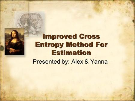 Improved Cross Entropy Method For Estimation Presented by: Alex & Yanna.