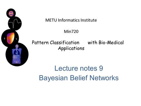 METU Informatics Institute Min720 Pattern Classification with Bio-Medical Applications Lecture notes 9 Bayesian Belief Networks.