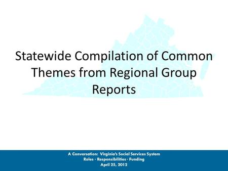 Statewide Compilation of Common Themes from Regional Group Reports A Conversation: Virginia's Social Services System Roles · Responsibilities · Funding.