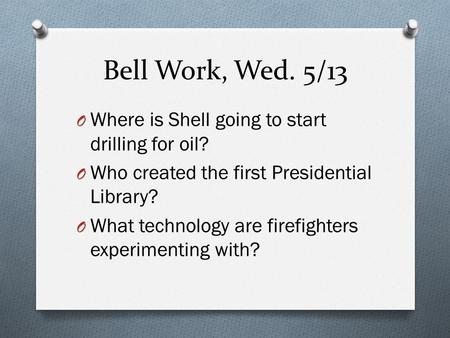 Bell Work, Wed. 5/13 O Where is Shell going to start drilling for oil? O Who created the first Presidential Library? O What technology are firefighters.