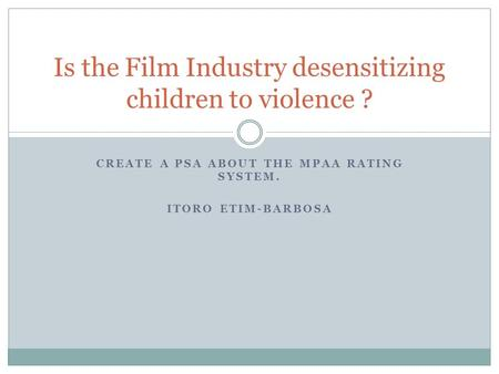 CREATE A PSA ABOUT THE MPAA RATING SYSTEM. ITORO ETIM-BARBOSA Is the Film Industry desensitizing children to violence ?