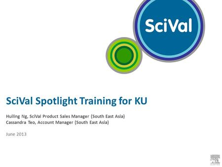 SciVal Spotlight Training for KU Huiling Ng, SciVal Product Sales Manager (South East Asia) Cassandra Teo, Account Manager (South East Asia) June 2013.