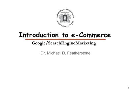 1 Dr. Michael D. Featherstone Introduction to e-Commerce Google/SearchEngineMarketing.