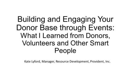 Building and Engaging Your Donor Base through Events: What I Learned from Donors, Volunteers and Other Smart People Kate Lyford, Manager, Resource Development,