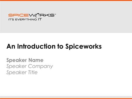 An Introduction to Spiceworks Speaker Name Speaker Company Speaker Title.