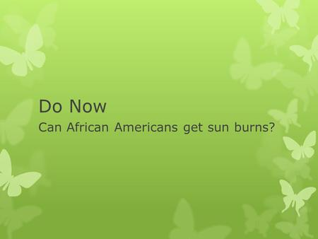 Do Now Can African Americans get sun burns?. Summer Science  Yes! All people can get sunburn!