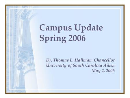 Campus Update Spring 2006 Dr. Thomas L. Hallman, Chancellor University of South Carolina Aiken May 2, 2006.