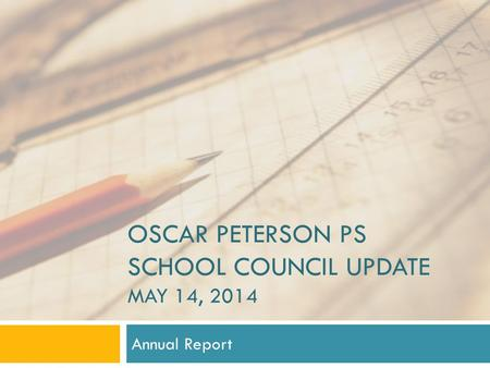 OSCAR PETERSON PS SCHOOL COUNCIL UPDATE MAY 14, 2014 Annual Report.