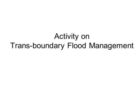 Activity on Trans-boundary Flood Management. Background In the 2007-2009 work plan it is foreseen to organise a Workshop about Flood Risk Mapping and.