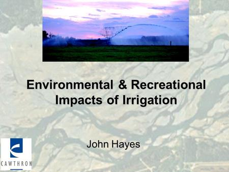 Environmental & Recreational Impacts of Irrigation John Hayes.