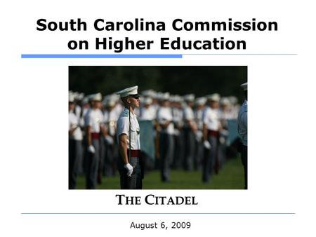 South Carolina Commission on Higher Education August 6, 2009 T HE C ITADEL.