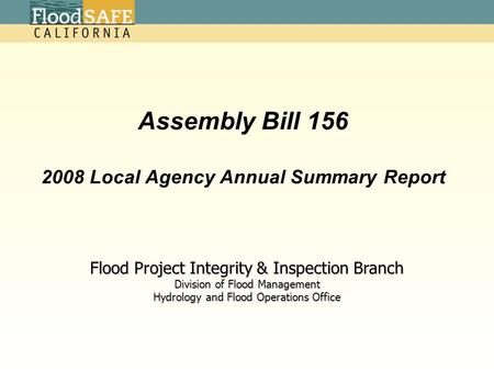 Assembly Bill 156 2008 Local Agency Annual Summary Report Flood Project Integrity & Inspection Branch Division of Flood Management Hydrology and Flood.