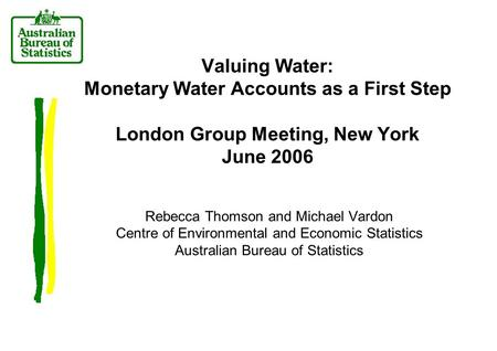 Valuing Water: Monetary Water Accounts as a First Step London Group Meeting, New York June 2006 Rebecca Thomson and Michael Vardon Centre of Environmental.