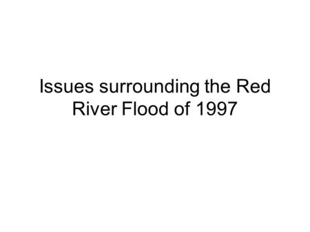 Issues surrounding the Red River Flood of 1997. Outline Introduction Impacts of the flood Flood protection works Manitoba Water Commission (MWC) Current.